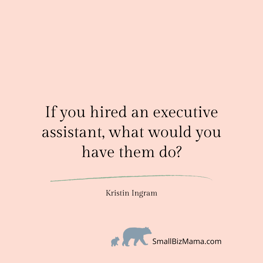 If you hired an executive assistant, what would you have them do
