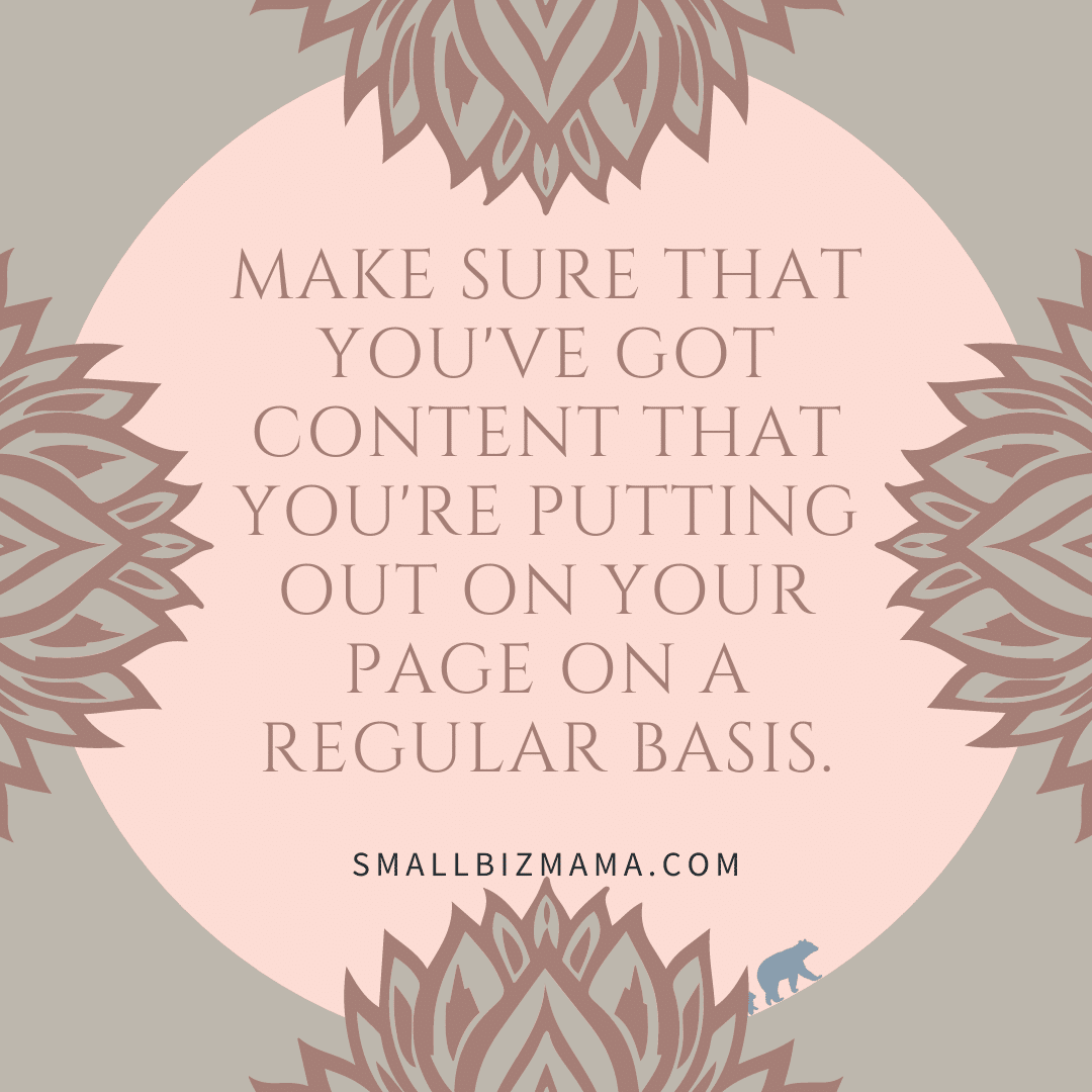 Make sure that you've got content that you're putting out on your page on a regular basis.