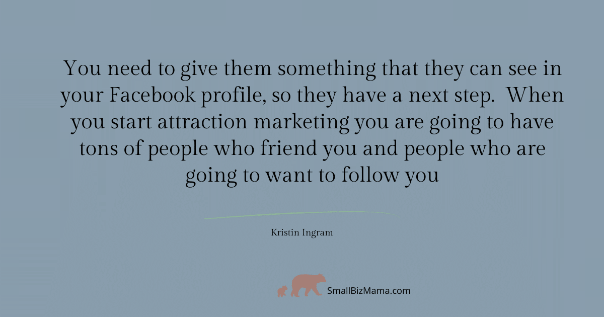 You need to give them something that they can see in your Facebook profile so they have a next step. When you start attraction marketing you are going to have tons of people who friend you and people who are going to want to follow you
