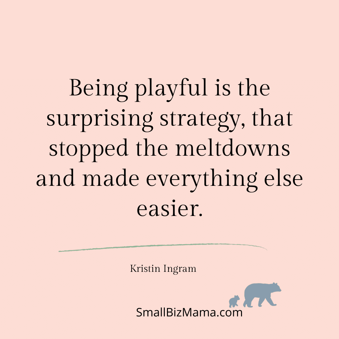 Being playful is the surprising strategy, that stopped the meltdowns and made everything else easier.