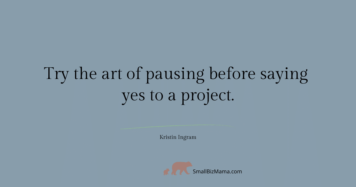 Try the art of pausing before saying yes to a project.