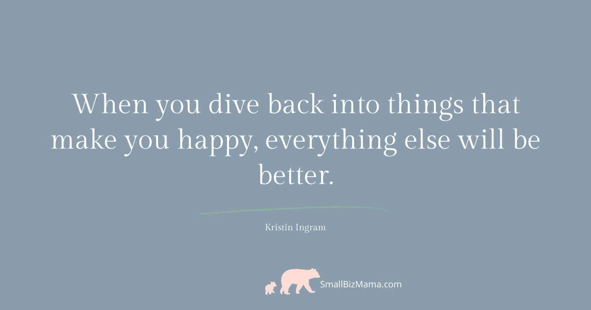 When you dive back into things that make you happy, everything else will be better.