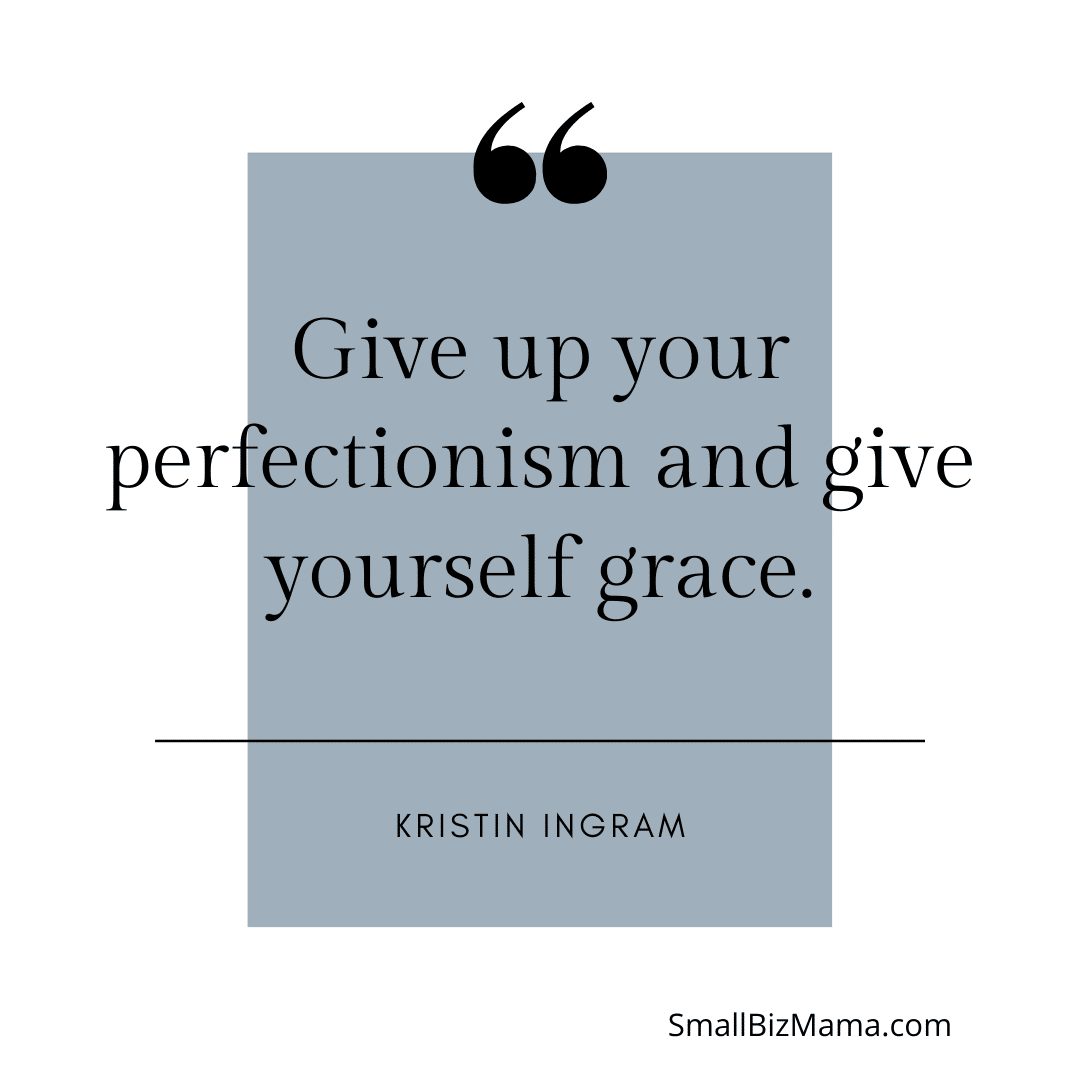 Give up your perfectionism and give yourself grace.