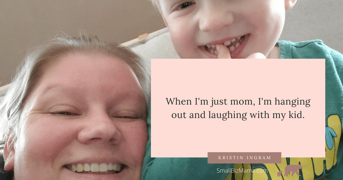 When I'm just mom, I'm hanging out and laughing with my kid.