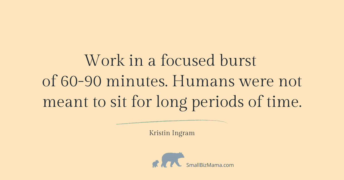 Work in a focused burst of 60-90 minutes. Humans were not meant to sit for long periods of time.