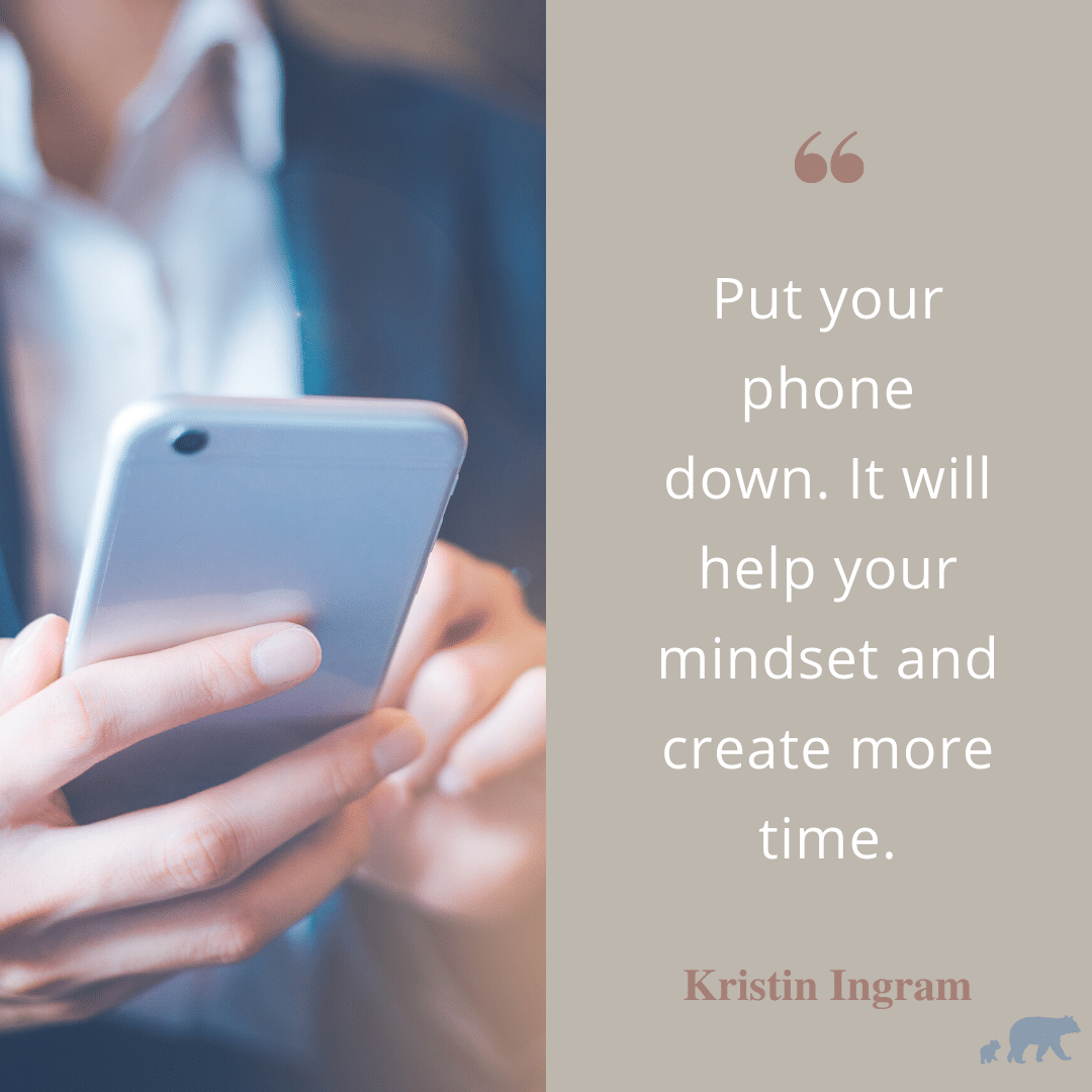 Put your phone down, it will help your mindset and create more time.