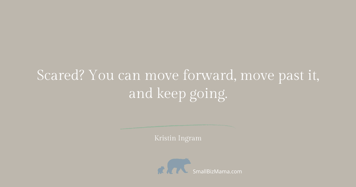 Scared? You can move forward, move past it and keep going.