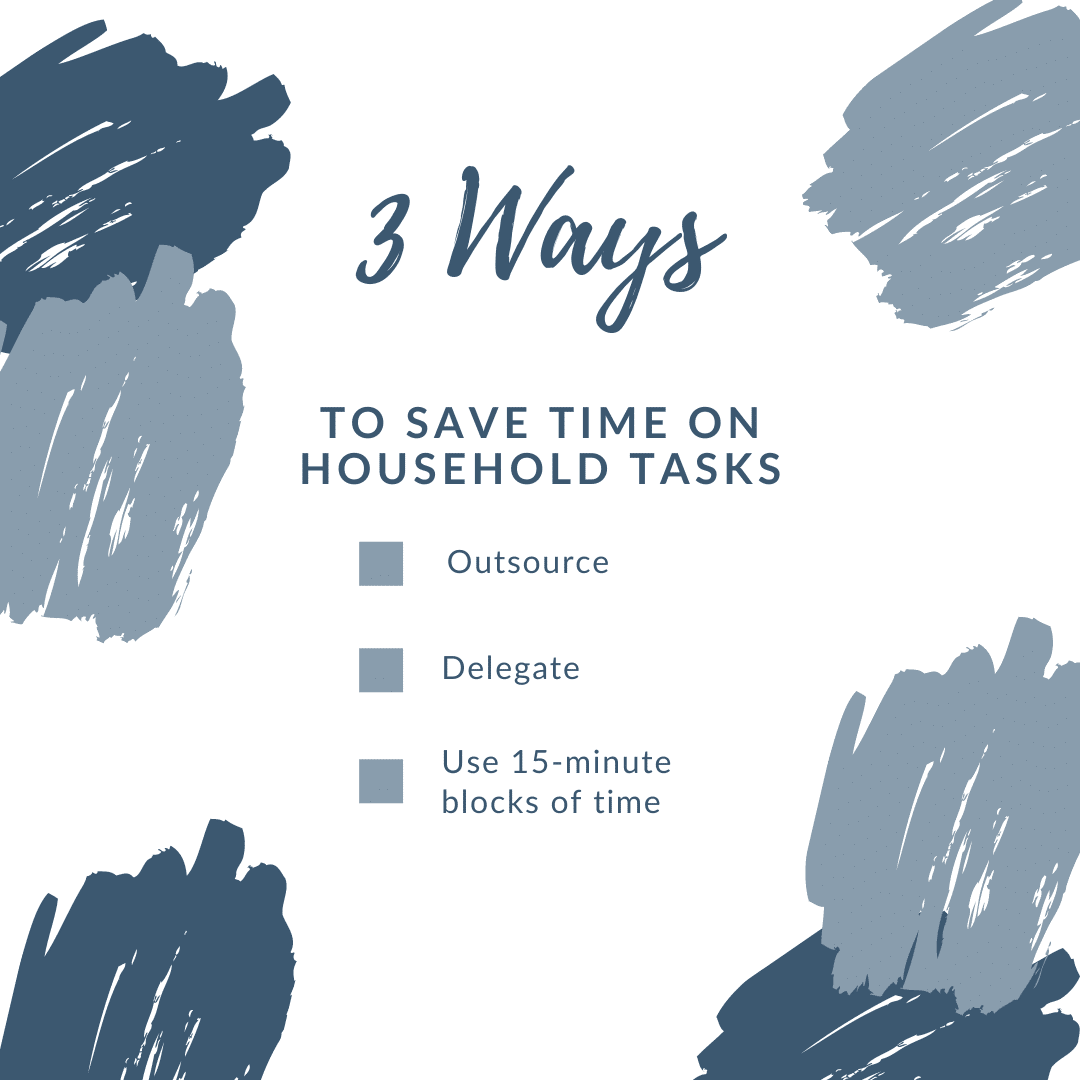 Three ways to save time on household tasks: outsource, delegate, use 15-minute blocks of time
