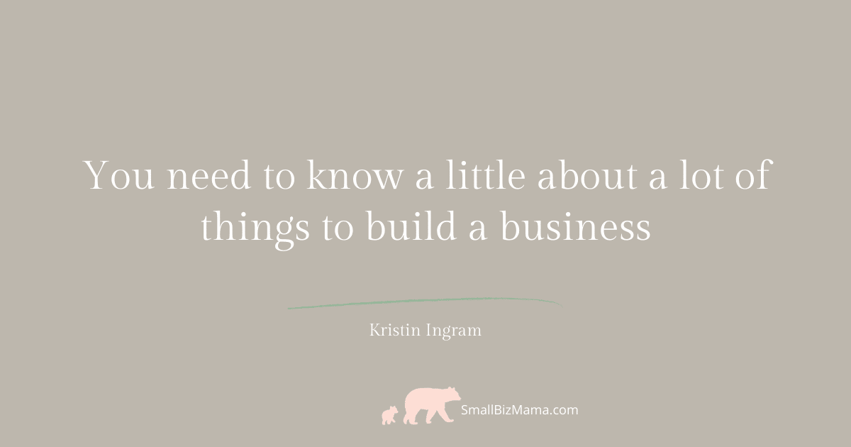 You need to know a little about a lot of things to build a business