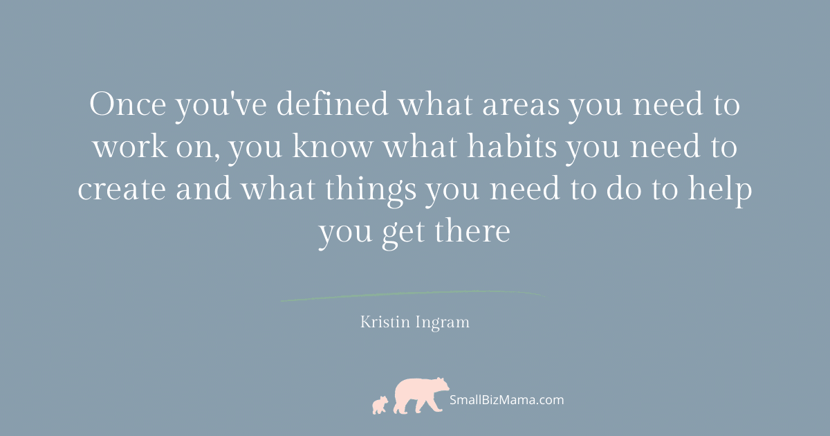 Once you've defined what areas you need to work on you know what habits you need to create and what things you need to do to help you get there.