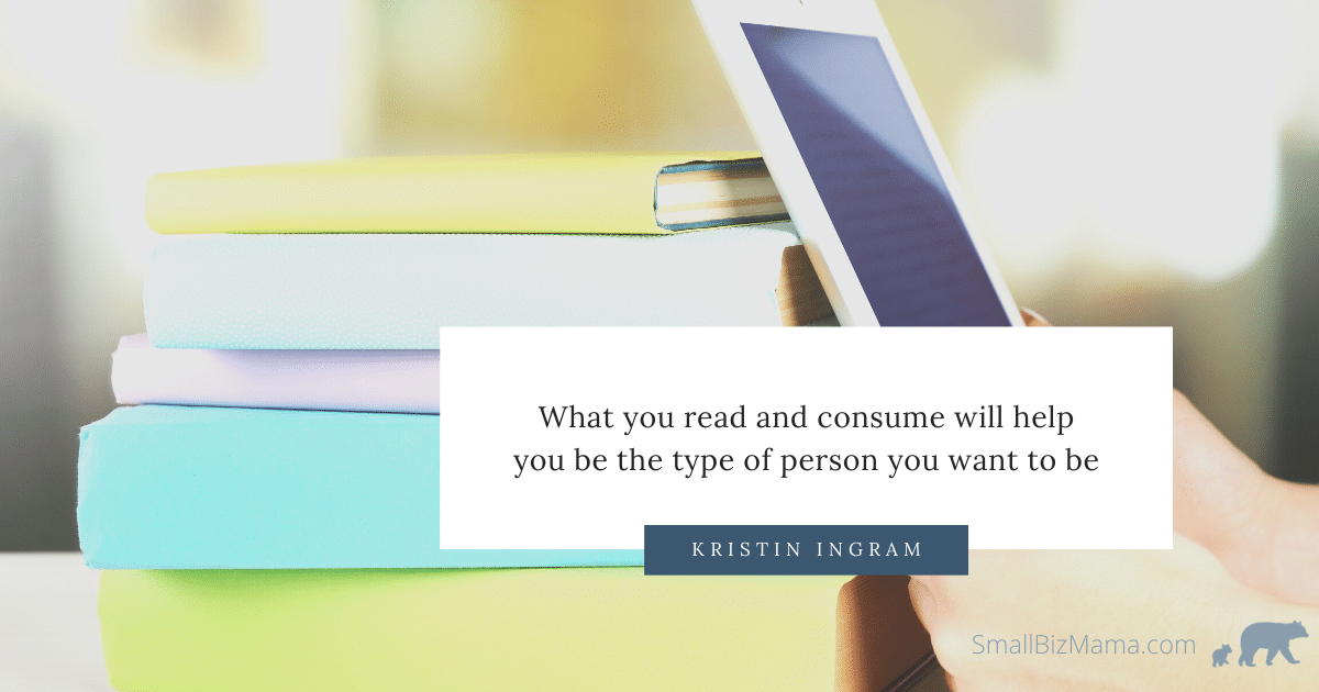 What you read and consume will help you be the type of person you want to be.