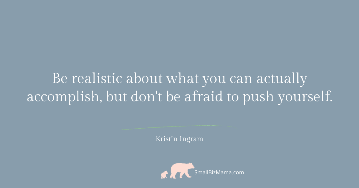 Be realistic about what you can actually accomplish, but don't be afraid to push yourself.