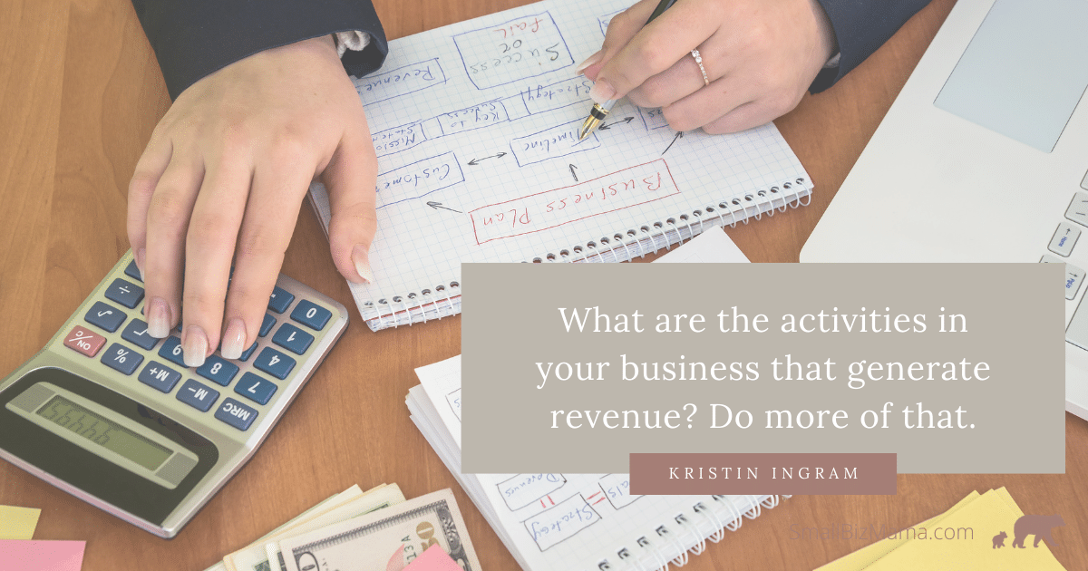 What are the activities in your business that generate revenue? Do more of that.
