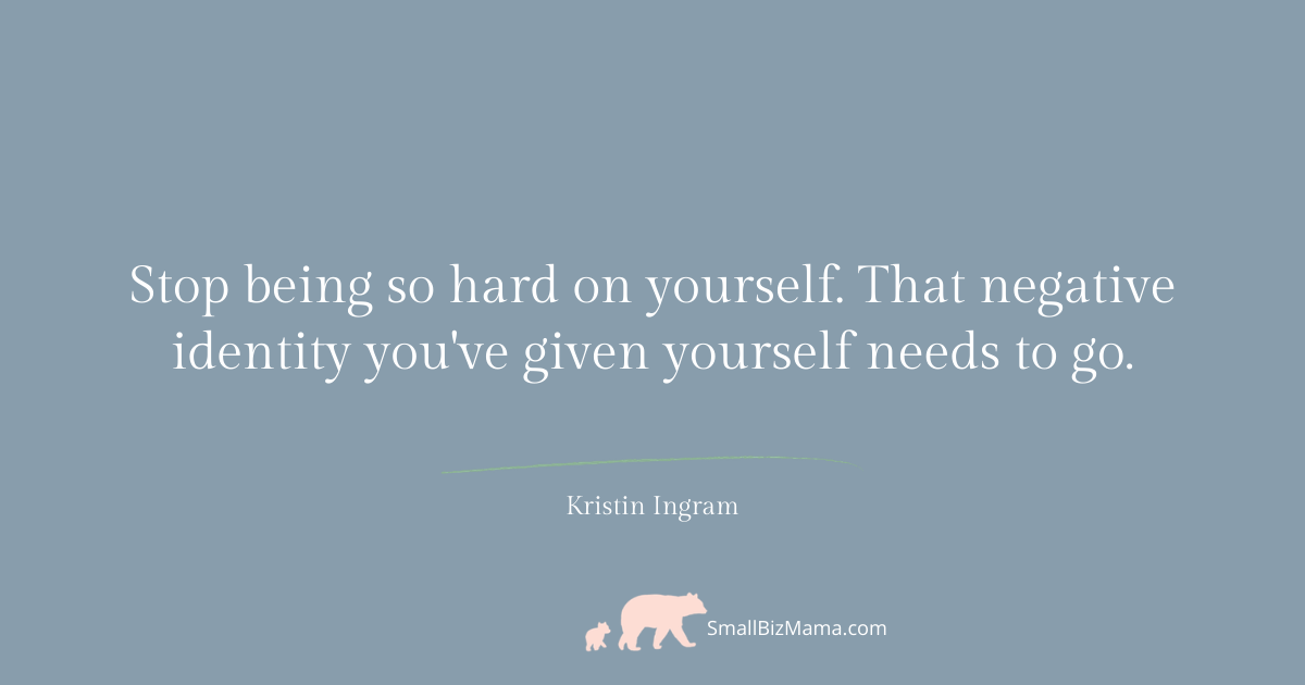 Stop being so hard on yourself. That negative identity you've given yourself needs to go.