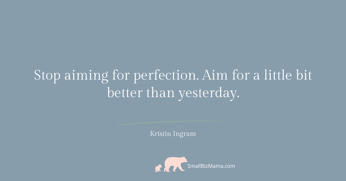 Stop aiming for perfection. Aim for a little bit better than yesterday.